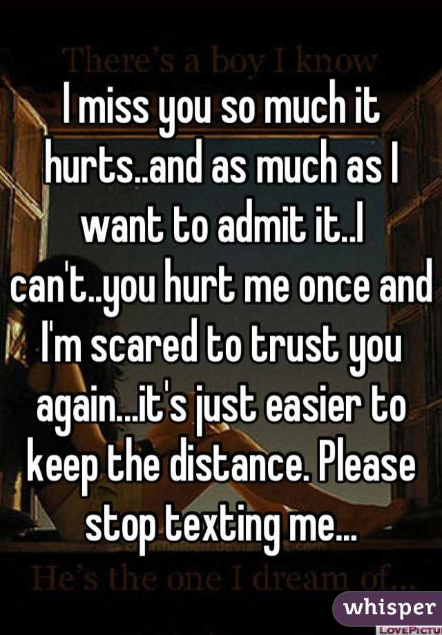 I miss you so much it hurts..and as much as I want to admit it..I can't..you hurt me once and I'm scared to trust you again...it's just easier to keep the distance. Please stop texting me...
