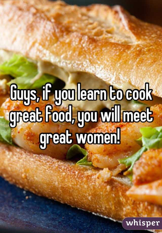 Guys, if you learn to cook great food, you will meet great women!