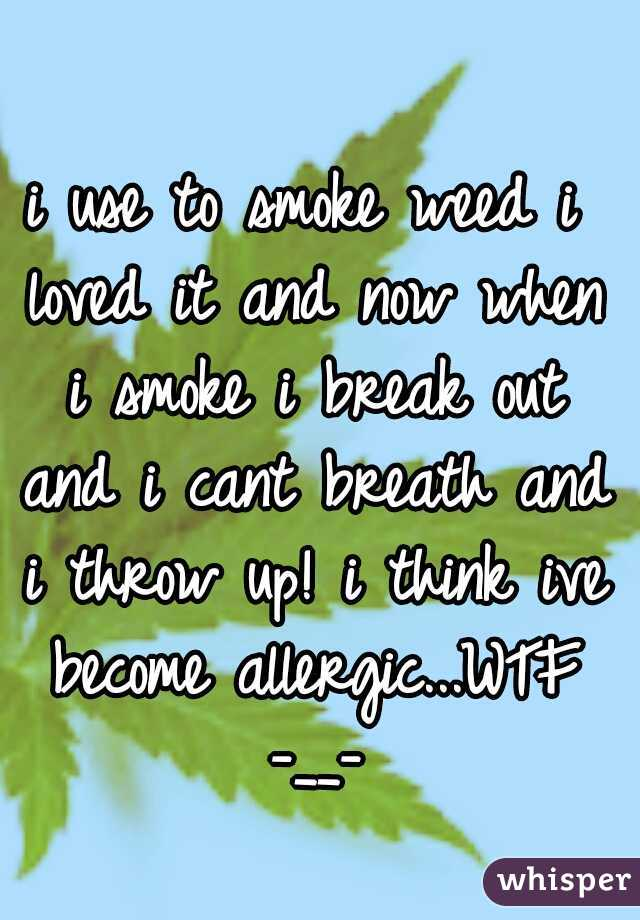i use to smoke weed i loved it and now when i smoke i break out and i cant breath and i throw up! i think ive become allergic...WTF -__-