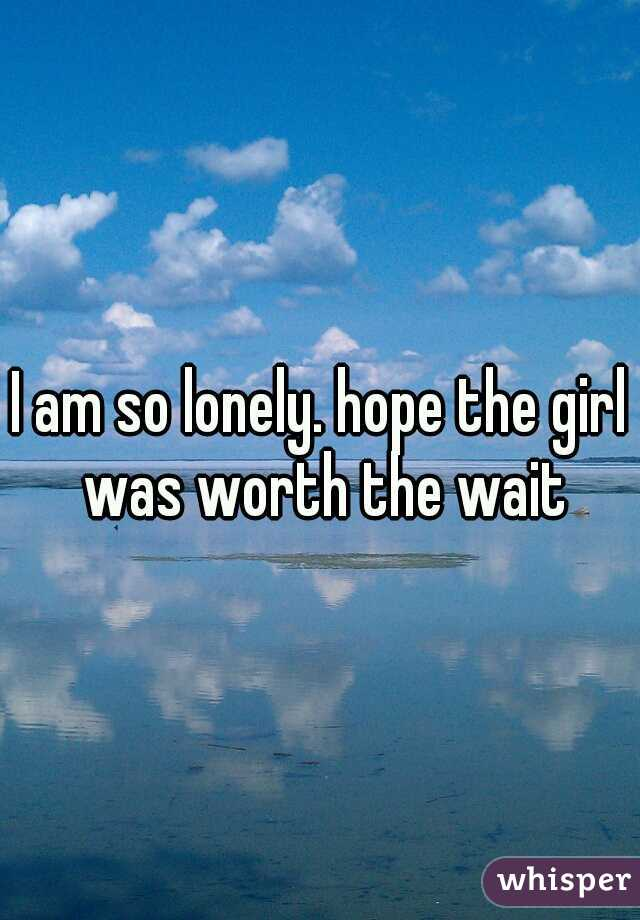 I am so lonely. hope the girl was worth the wait