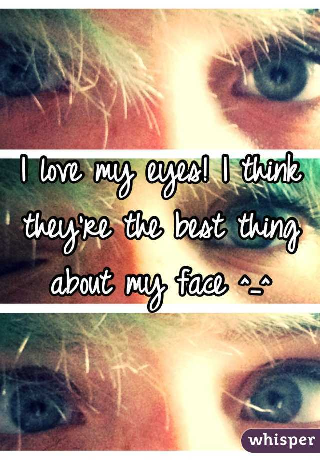 I love my eyes! I think they're the best thing about my face ^_^