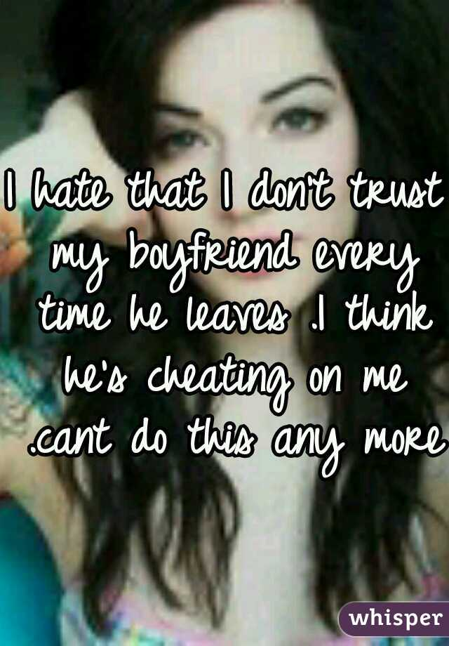 I hate that I don't trust my boyfriend every time he leaves .I think he's cheating on me .cant do this any more