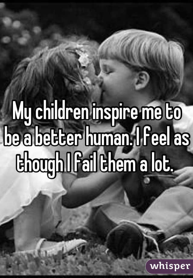 My children inspire me to be a better human. I feel as though I fail them a lot.