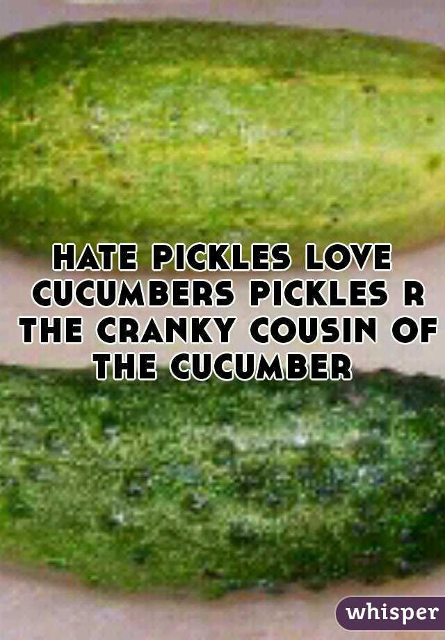 hate pickles love cucumbers pickles r the cranky cousin of the cucumber