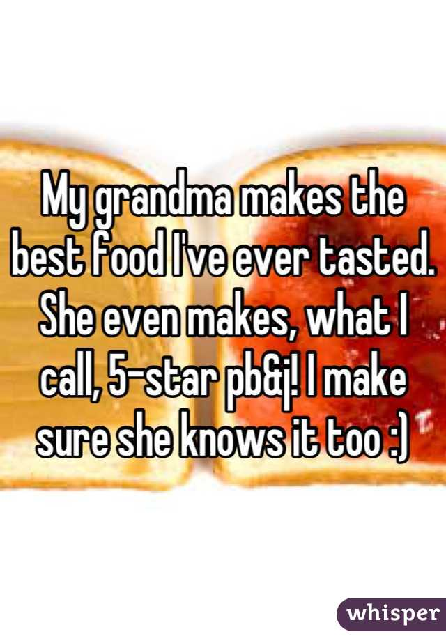 My grandma makes the best food I've ever tasted. She even makes, what I call, 5-star pb&j! I make sure she knows it too :)