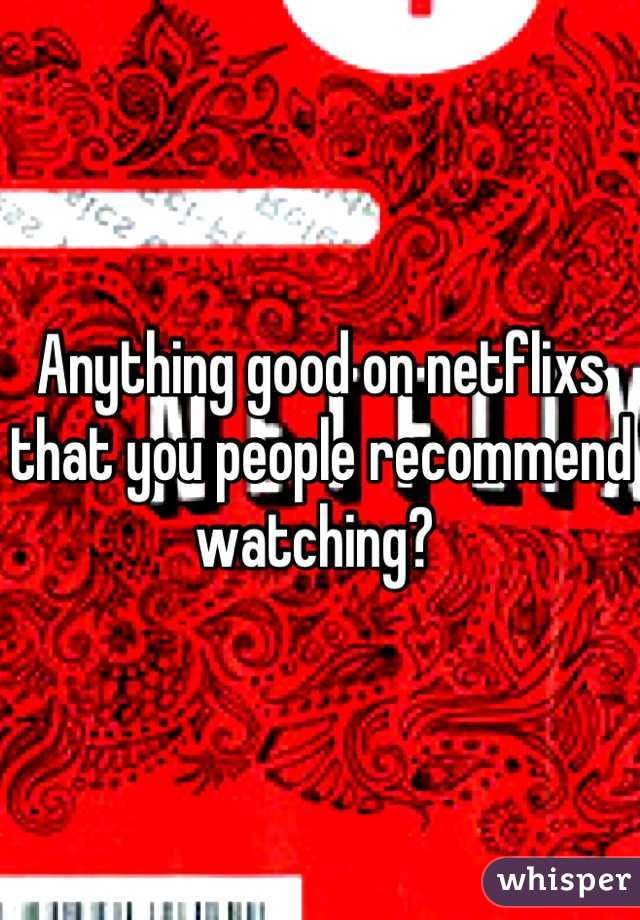 Anything good on netflixs that you people recommend watching?