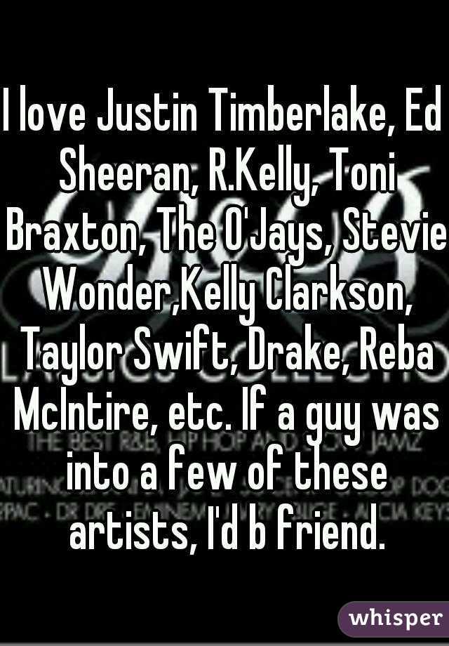 I love Justin Timberlake, Ed Sheeran, R.Kelly, Toni Braxton, The O'Jays, Stevie Wonder,Kelly Clarkson, Taylor Swift, Drake, Reba McIntire, etc. If a guy was into a few of these artists, I'd b friend.