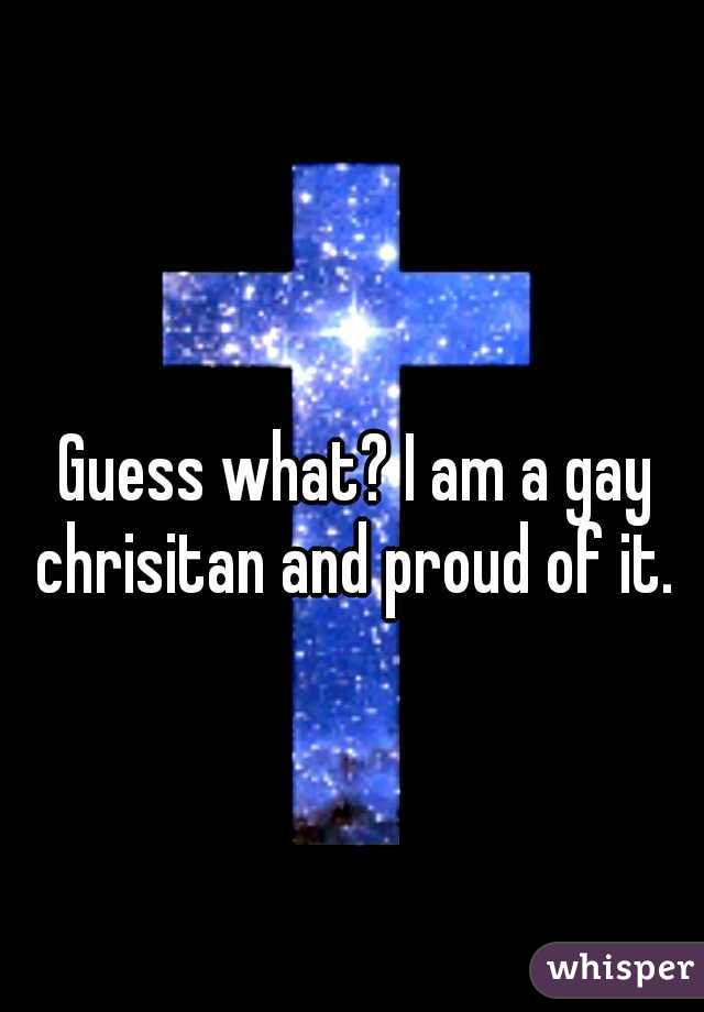 Guess what? I am a gay chrisitan and proud of it.