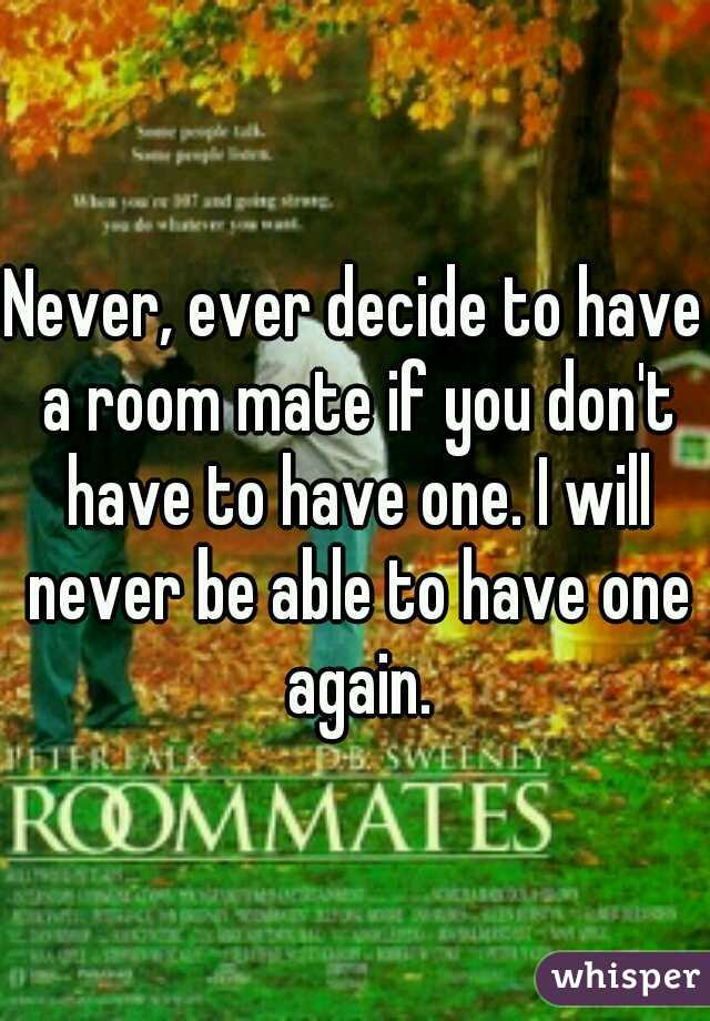 Never, ever decide to have a room mate if you don't have to have one. I will never be able to have one again.