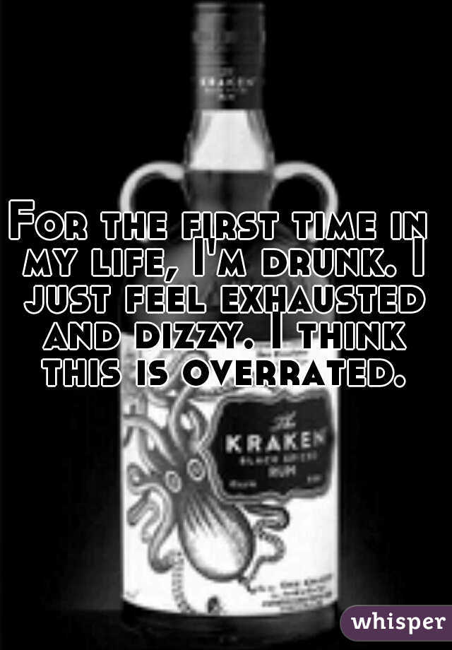 For the first time in my life, I'm drunk. I just feel exhausted and dizzy. I think this is overrated.