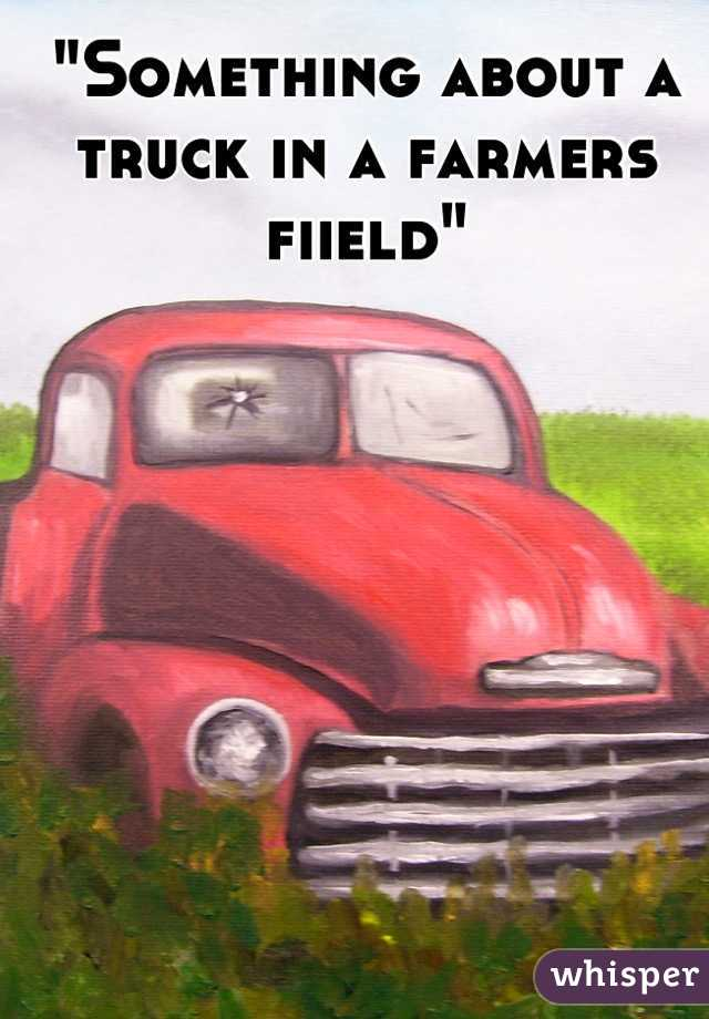 """Something about a truck in a farmers fiield"""