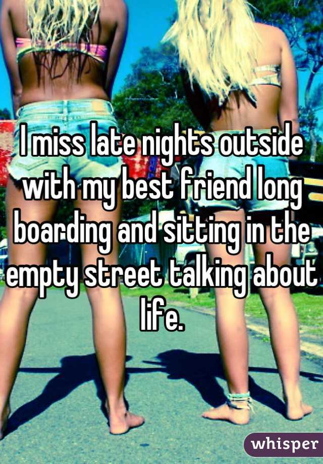 I miss late nights outside with my best friend long boarding and sitting in the empty street talking about life.