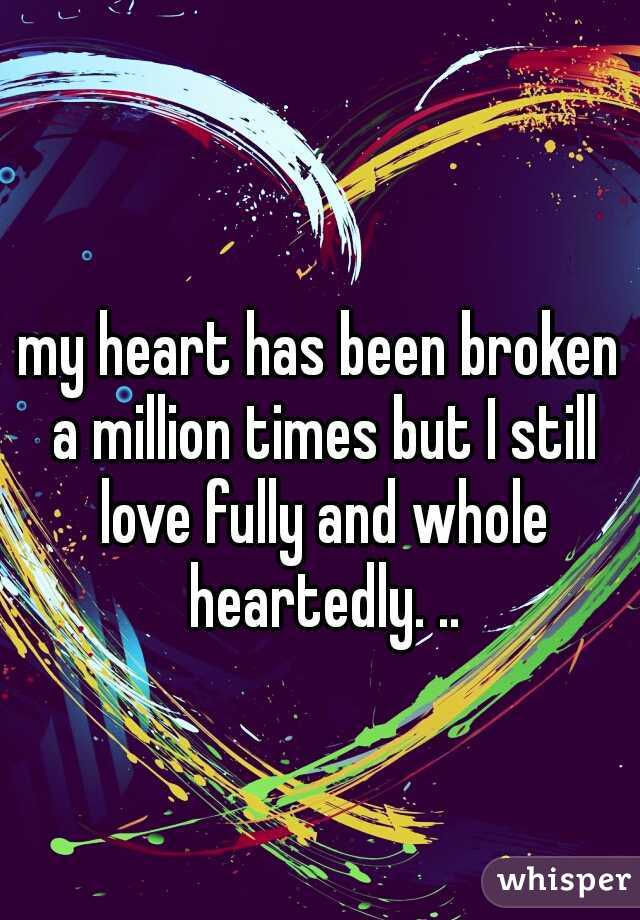 my heart has been broken a million times but I still love fully and whole heartedly. ..