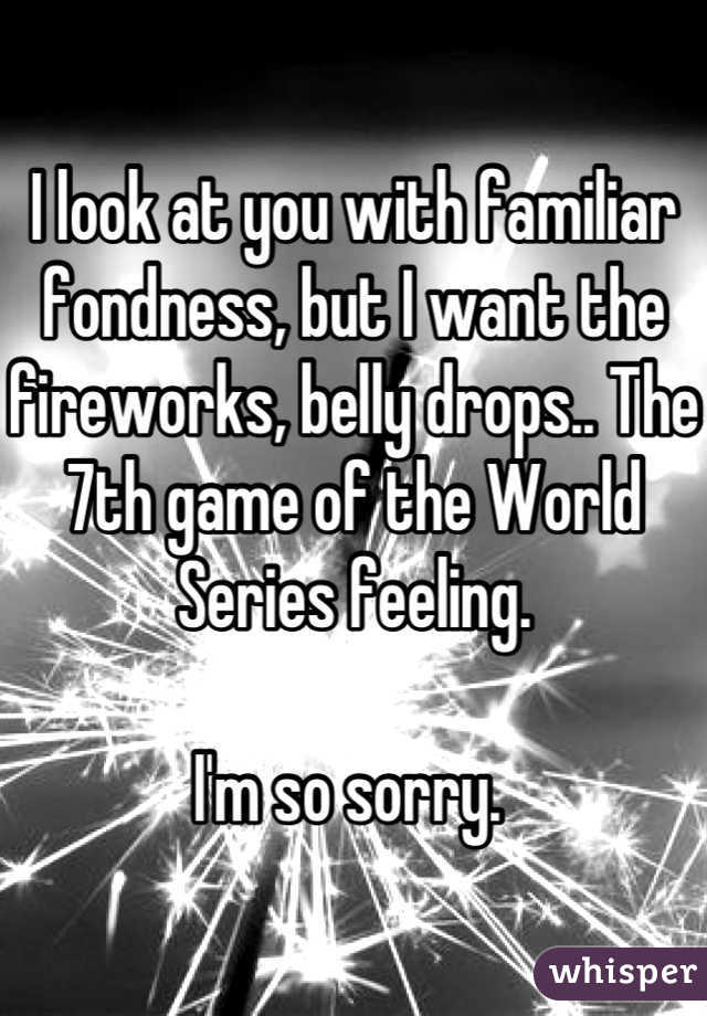 I look at you with familiar fondness, but I want the fireworks, belly drops.. The 7th game of the World Series feeling.   I'm so sorry.