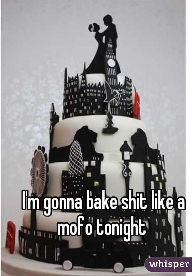 I'm gonna bake shit like a mofo tonight