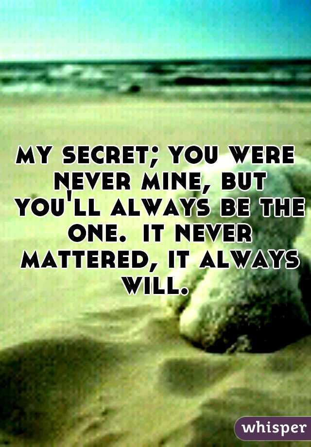 my secret; you were never mine, but you'll always be the one. it never mattered, it always will.