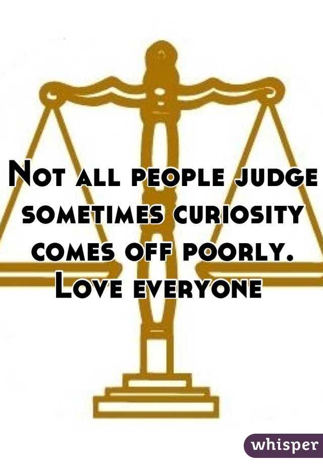 Not all people judge sometimes curiosity comes off poorly.  Love everyone