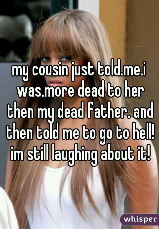 my cousin just told.me.i was.more dead to her then my dead father. and then told me to go to hell! im still laughing about it!
