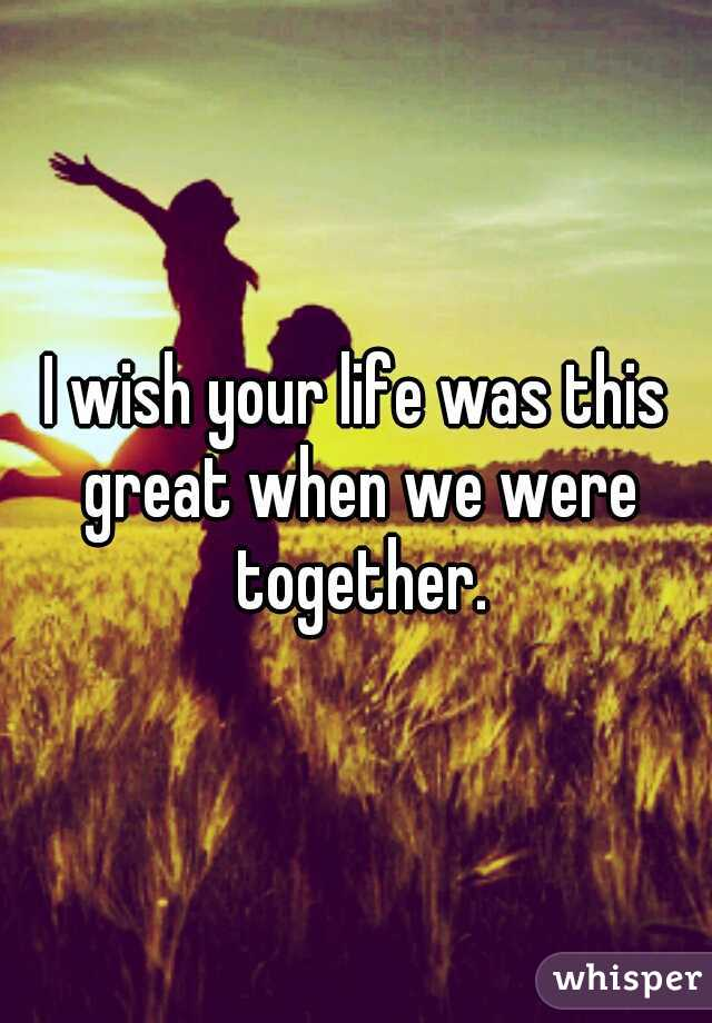 I wish your life was this great when we were together.