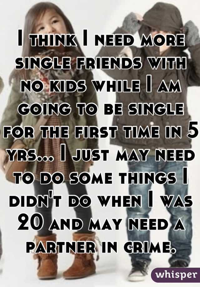 I think I need more single friends with no kids while I am going to be single for the first time in 5 yrs... I just may need to do some things I didn't do when I was 20 and may need a partner in crime.