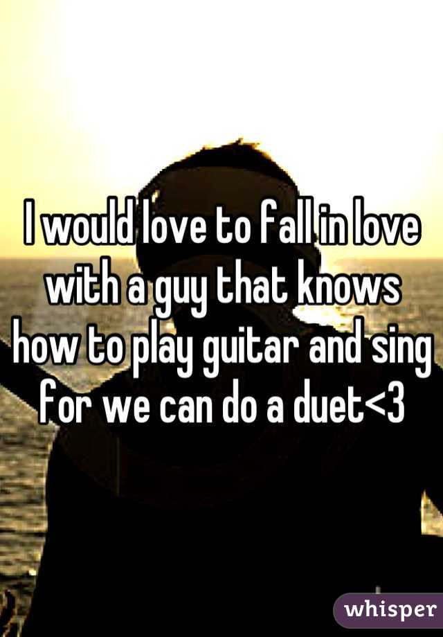 I would love to fall in love with a guy that knows how to play guitar and sing for we can do a duet<3