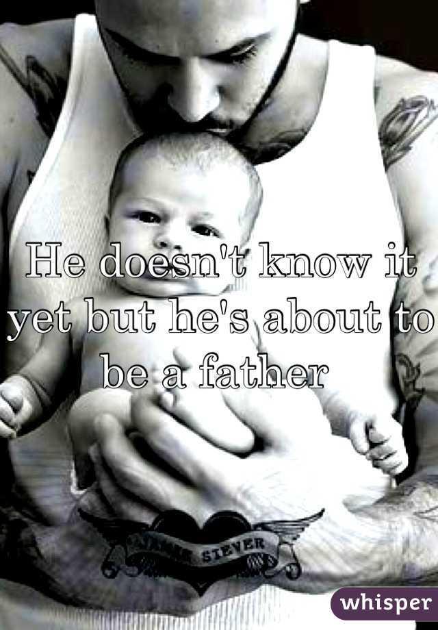 He doesn't know it yet but he's about to be a father