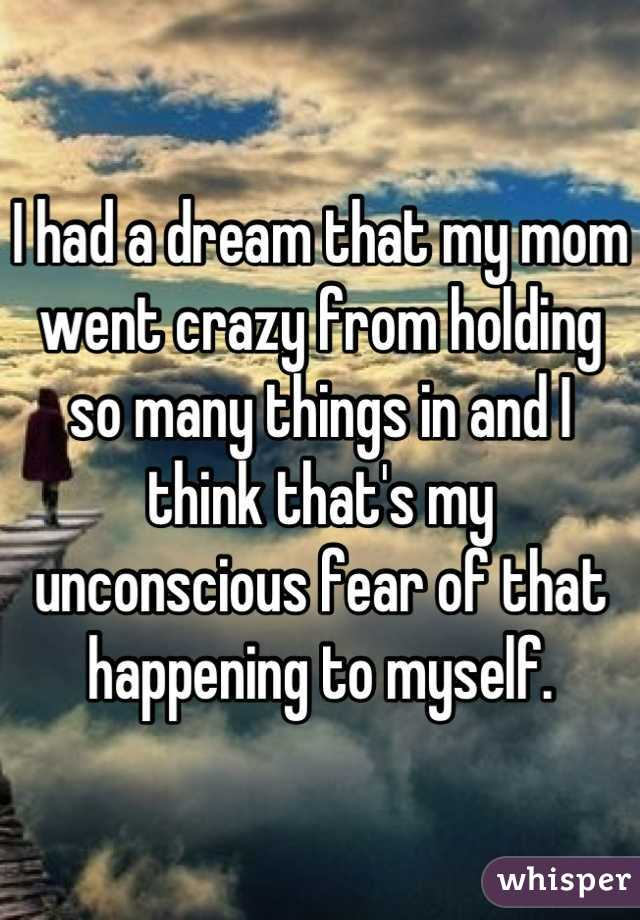 I had a dream that my mom went crazy from holding so many things in and I think that's my unconscious fear of that happening to myself.