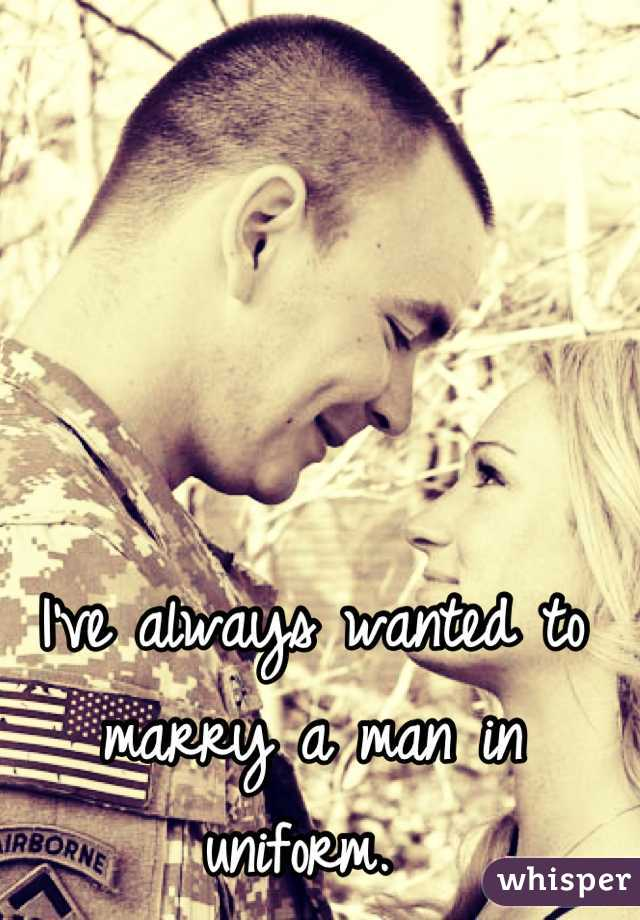 I've always wanted to marry a man in uniform.