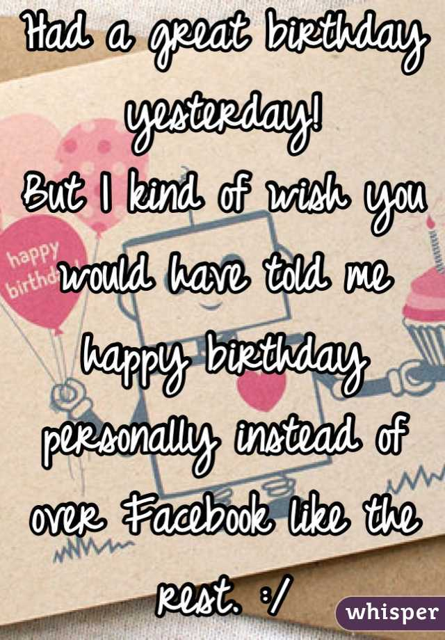 Had a great birthday yesterday!  But I kind of wish you would have told me happy birthday personally instead of over Facebook like the rest. :/
