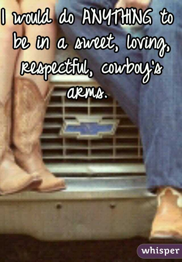 I would do ANYTHING to be in a sweet, loving, respectful, cowboy's arms.