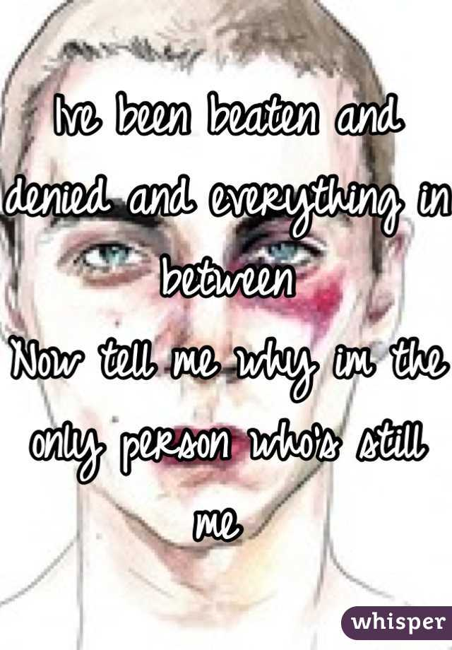 Ive been beaten and denied and everything in between Now tell me why im the only person who's still me