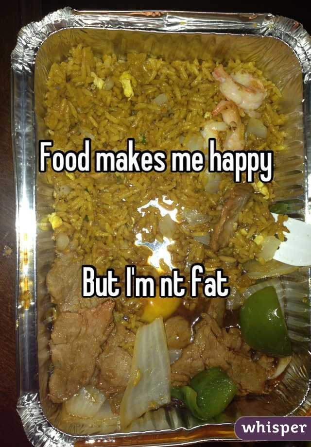 Food makes me happy   But I'm nt fat
