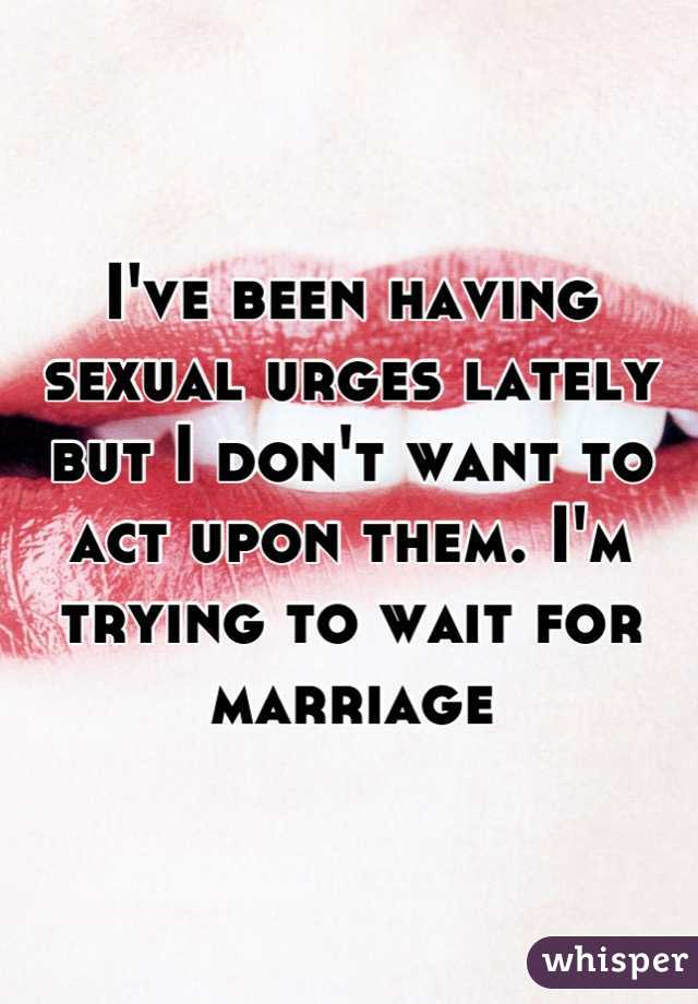 I've been having sexual urges lately but I don't want to act upon them. I'm trying to wait for marriage