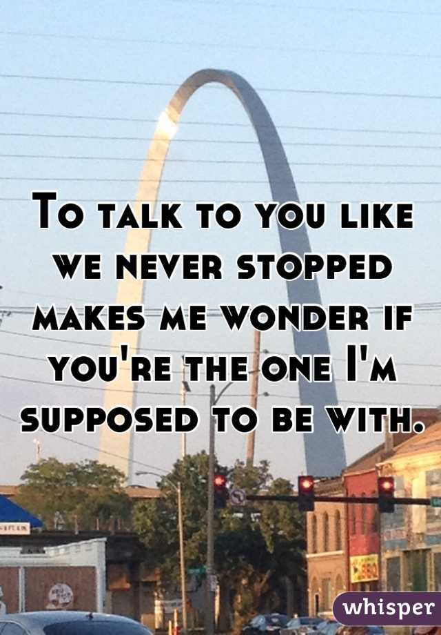 To talk to you like we never stopped makes me wonder if you're the one I'm supposed to be with.