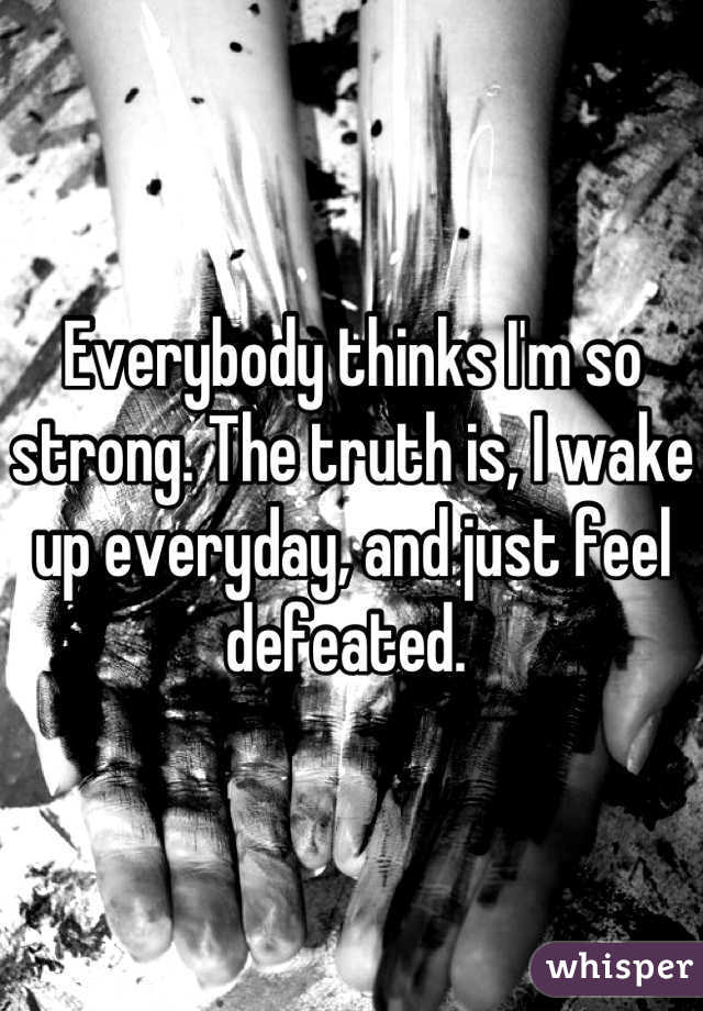 Everybody thinks I'm so strong. The truth is, I wake up everyday, and just feel defeated.