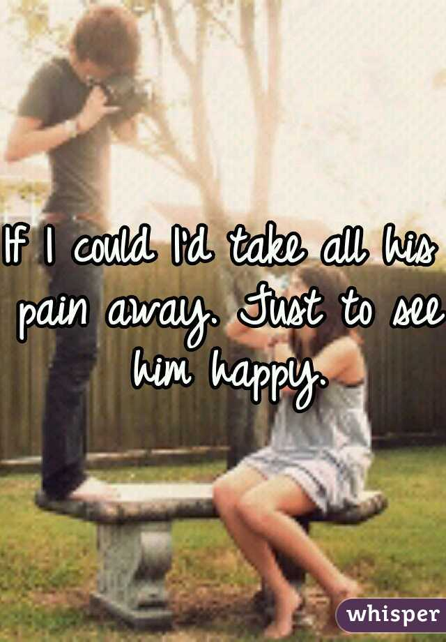 If I could I'd take all his pain away. Just to see him happy.
