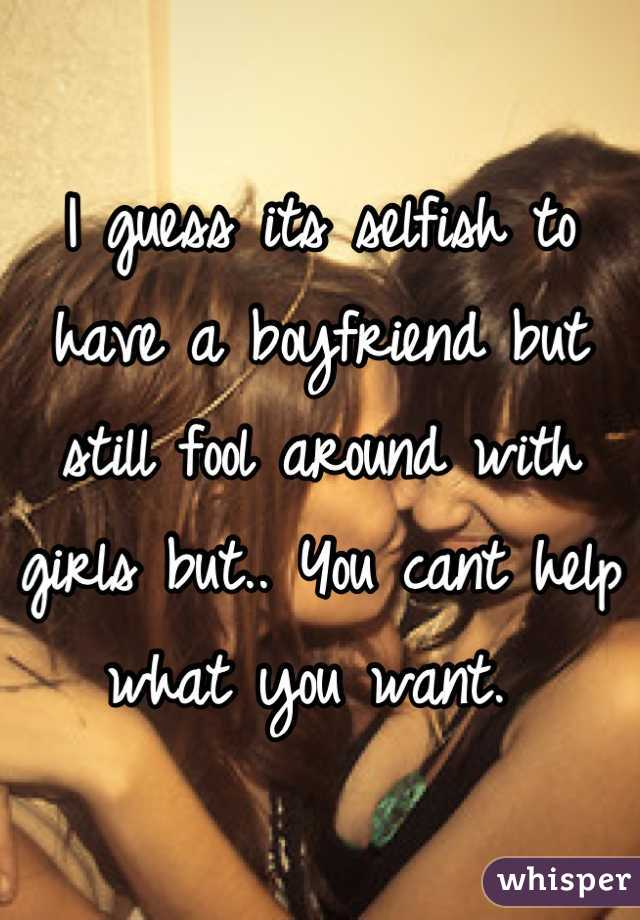 I guess its selfish to have a boyfriend but still fool around with girls but.. You cant help what you want.
