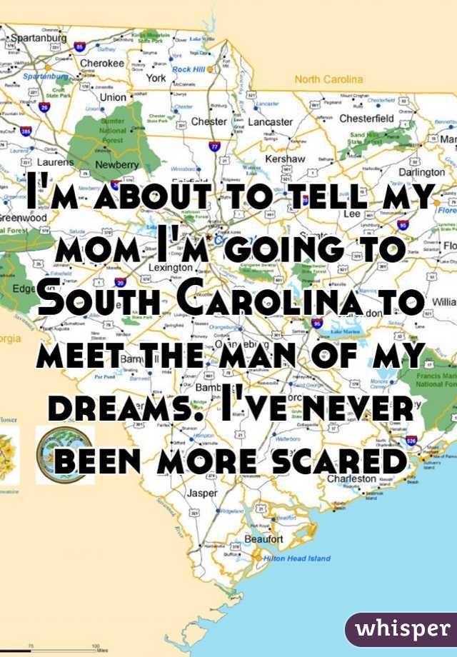 I'm about to tell my mom I'm going to South Carolina to meet the man of my dreams. I've never been more scared