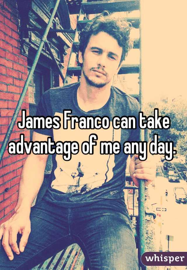 James Franco can take advantage of me any day.