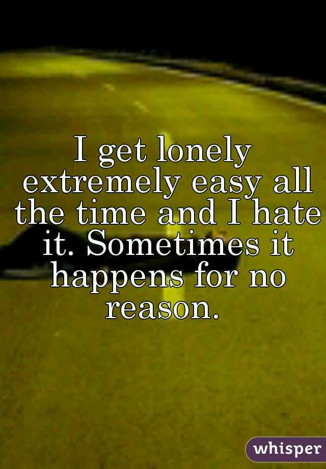 I get lonely extremely easy all the time and I hate it. Sometimes it happens for no reason.