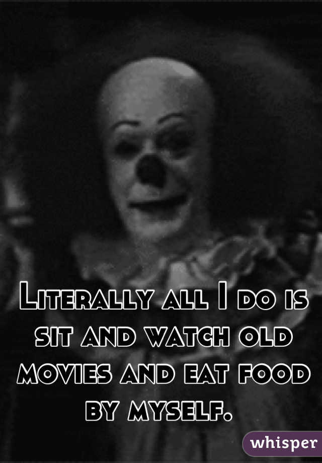 Literally all I do is sit and watch old movies and eat food by myself.