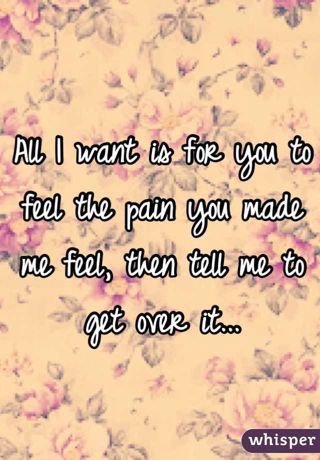 All I want is for you to feel the pain you made me feel, then tell me to get over it...