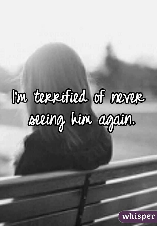 I'm terrified of never seeing him again.