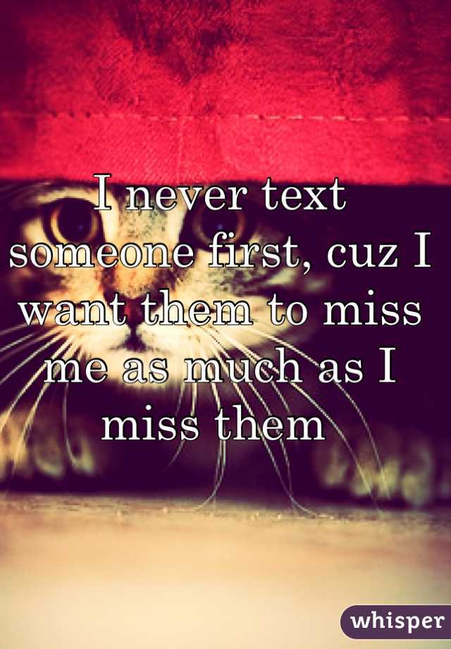 I never text someone first, cuz I want them to miss me as much as I miss them