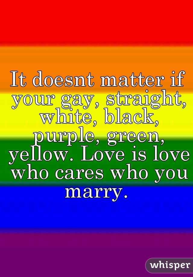 It doesnt matter if your gay, straight, white, black, purple, green, yellow. Love is love who cares who you marry.