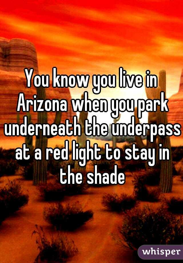 You know you live in Arizona when you park underneath the underpass at a red light to stay in the shade
