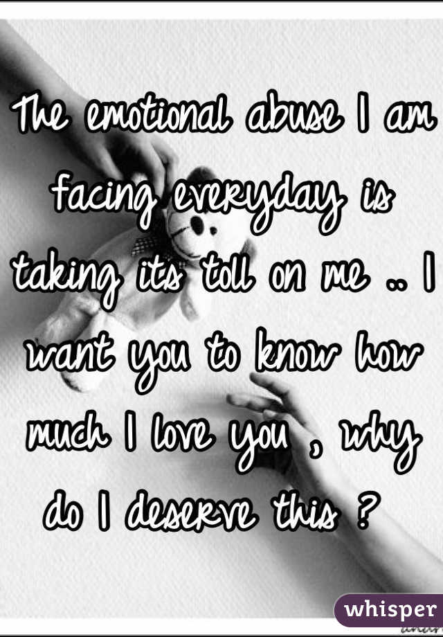 The emotional abuse I am facing everyday is taking its toll on me .. I want you to know how much I love you , why do I deserve this ?