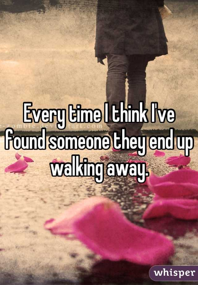 Every time I think I've found someone they end up walking away.