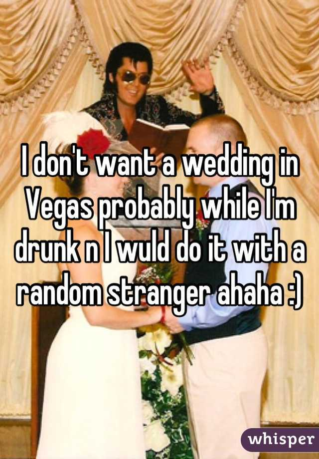 I don't want a wedding in Vegas probably while I'm drunk n I wuld do it with a random stranger ahaha :)
