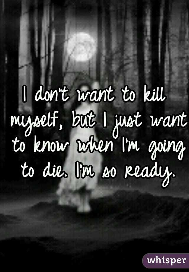 I don't want to kill myself, but I just want to know when I'm going to die. I'm so ready.